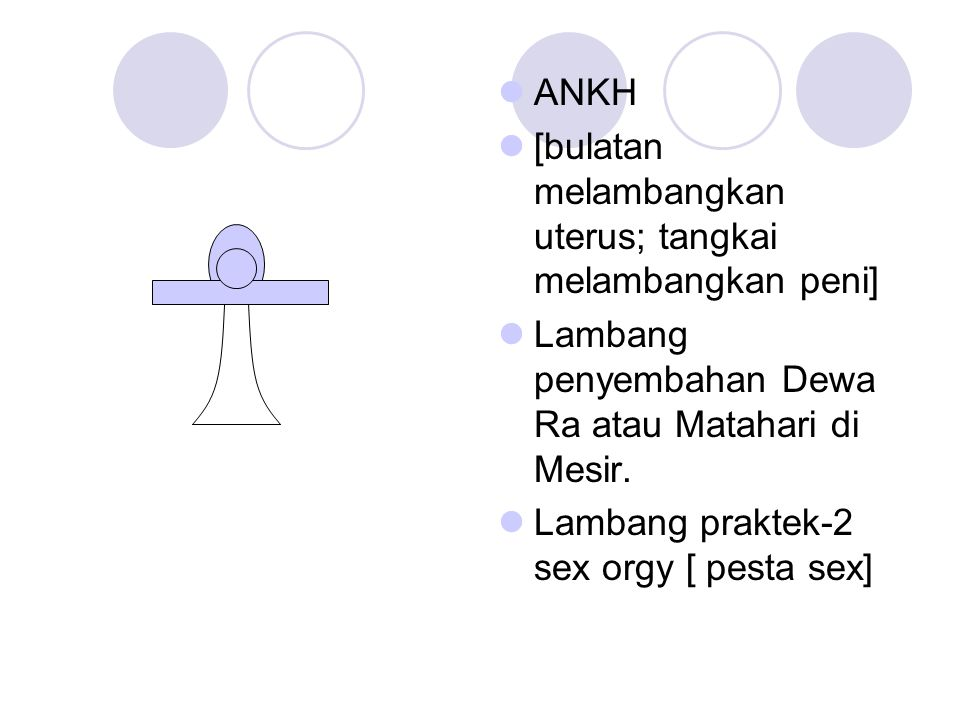 ANKH [bulatan melambangkan uterus; tangkai melambangkan peni] Lambang penyembahan Dewa Ra atau Matahari di Mesir.